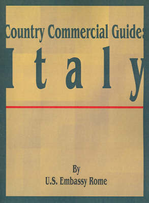Country Commercial Guide: Italy by U S Embassy Rome