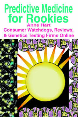 Predictive Medicine for Rookies: Consumer Watchdogs, Reviews, & Genetics Testing Firms Online by Anne Hart
