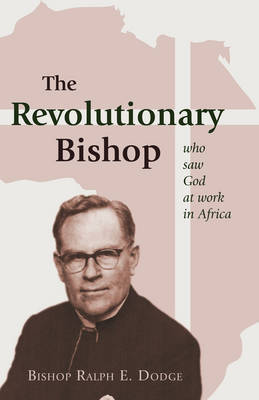 The Revolutionary Bishop: Who Saw God at Work in Africa by Ralph E. Dodge