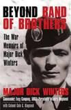 Beyond Band of Brothers: The War Memoirs of Major Dick Winters by Dick Winters