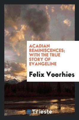 Acadian Reminiscences; With the True Story of Evangeline by Felix Voorhies image
