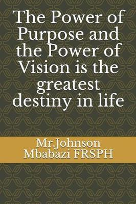 The Power of Purpose and the Power of Vision is the greatest destiny in life by Mr Johnson Mbabazi Frsph