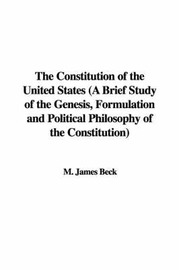 The Constitution of the United States (a Brief Study of the Genesis, Formulation and Political Philosophy of the Constitution) by M. James Beck image