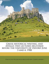 Greek Historical Writing, and Apollo; Two Lectures Delivered Before the University of Oxford June 3 and 4, 1908 by Ulrich von Wilamowitz -Moellendorff
