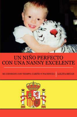 Un Nino Perfecto Con Una Nanny Excelente: Se Consigue Con Tiempo, Carino Y Paciencia! by Lolita Bryan