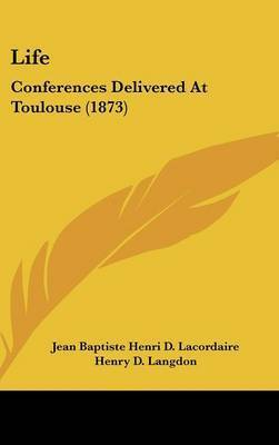 Life: Conferences Delivered At Toulouse (1873) by Jean Baptiste Henri D Lacordaire