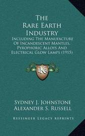 The Rare Earth Industry: Including the Manufacture of Incandescent Mantles, Pyrophoric Alloys and Electrical Glow Lamps (1915) by Sydney J Johnstone