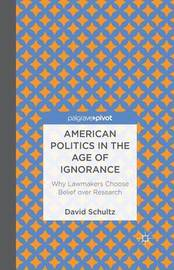 American Politics in the Age of Ignorance: Why Lawmakers Choose Belief over Research by David Schultz