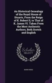 An Historical Genealogy of the Royal House of Stuarts, from the Reign of K. Robert II, to That of K. James VI. Taken from the Most Authentic Authors, Both Scotch and English by Mark Noble