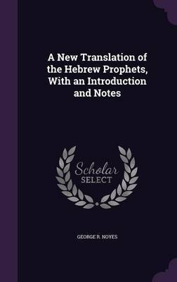 A New Translation of the Hebrew Prophets, with an Introduction and Notes by George R Noyes