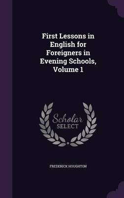 First Lessons in English for Foreigners in Evening Schools, Volume 1 by Frederick Houghton image