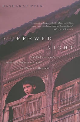 Curfewed Night: One Kashmiri Journalist's Frontline Account of Life, Love, and War in His Homeland by Basharat Peer