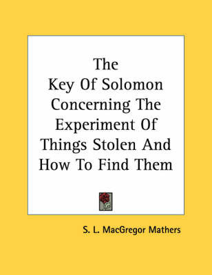 The Key of Solomon Concerning the Experiment of Things Stolen and How to Find Them by S.L. MacGregor Mathers