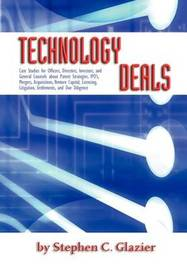 Technology Deals, Case Studies for Officers, Directors, Investors, and General Counsels about IPO's, Mergers, Acquisitions, Venture Capital, Licensing by Stephen C Glazier