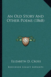 An Old Story and Other Poems (1868) by Elizabeth D Cross