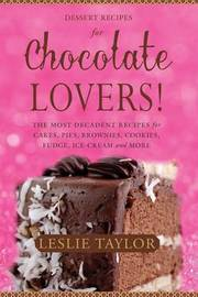 Dessert Recipes for Chocolate Lovers by Leslie Taylor