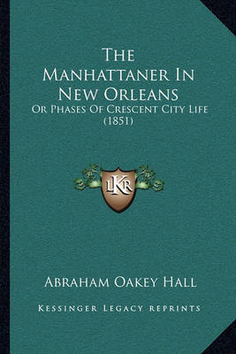 The Manhattaner in New Orleans the Manhattaner in New Orleans: Or Phases of Crescent City Life (1851) or Phases of Crescent City Life (1851) by Abraham Oakey Hall