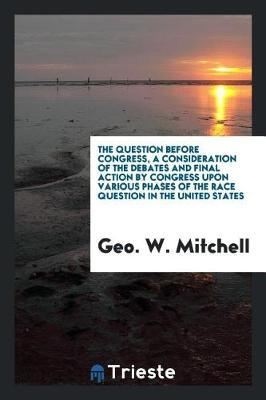 The Question Before Congress, a Consideration of the Debates and Final Action by Congress Upon Various Phases of the Race Question in the United States by Geo W Mitchell image