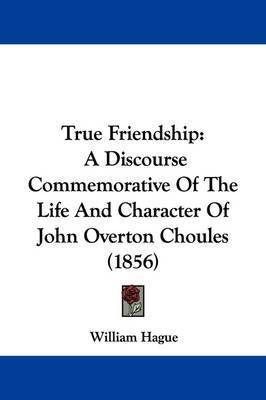 True Friendship: A Discourse Commemorative of the Life and Character of John Overton Choules (1856) by William Hague