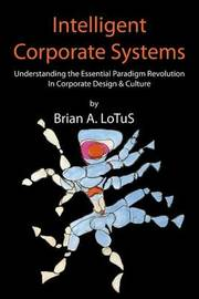 Intelligent Corporate Systems: Understanding the Essential Paradigm Revolution in Corporate Design & Culture by Brian a Lotus image