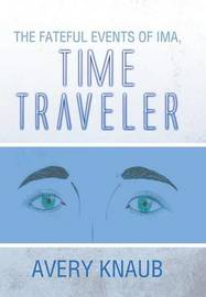 The Fateful Events of Ima, Time Traveler by Avery Knaub