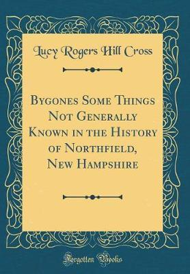 Bygones Some Things Not Generally Known in the History of Northfield, New Hampshire (Classic Reprint) by Lucy Rogers Hill Cross