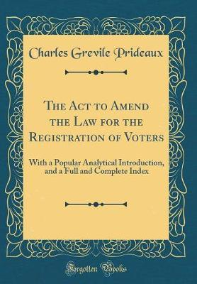 The ACT to Amend the Law for the Registration of Voters by Charles Grevile Prideaux