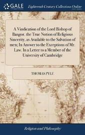 A Vindication of the Lord Bishop of Bangor. the True Notion of Religious Sincerity, as Available to the Salvation of Men; In Answer to the Exceptions of Mr. Law. in a Letter to a Member of the University of Cambridge by Thomas Pyle image