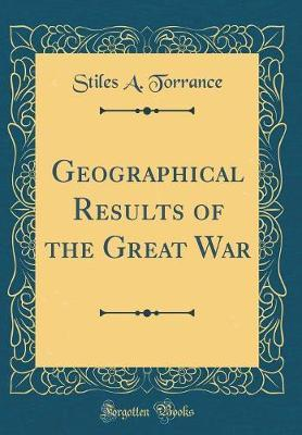 Geographical Results of the Great War (Classic Reprint) by Stiles A Torrance