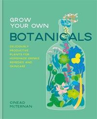Grow Your Own Botanicals by Cinead McTernan