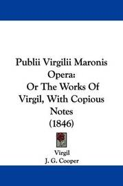 Publii Virgilii Maronis Opera: Or The Works Of Virgil, With Copious Notes (1846) by Virgil