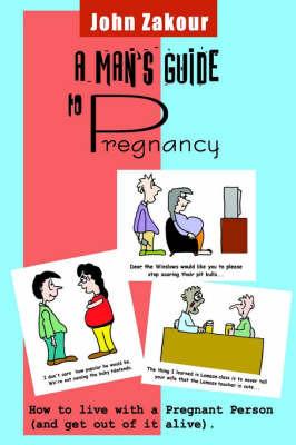 A Man's Guide to Pregnancy by John Zakour