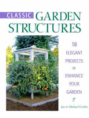 Classic Garden Structures: 18 Elegant Projects to Enhance Your Garden by Jan Gertley