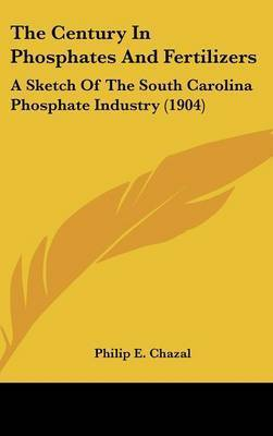 The Century in Phosphates and Fertilizers: A Sketch of the South Carolina Phosphate Industry (1904) by Philip E Chazal