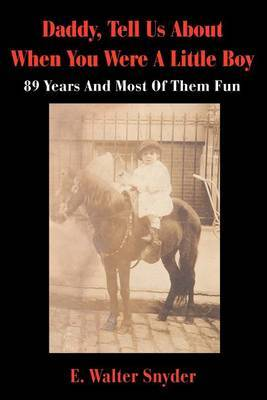 Daddy, Tell Us about When You Were a Little Boy: 89 Years and Most of Them Fun by E. Walter Snyder image