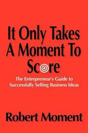 It Only Takes a Moment to Score: The Entrepreneur's Guide to Successfully Selling Business Ideas by Robert Moment