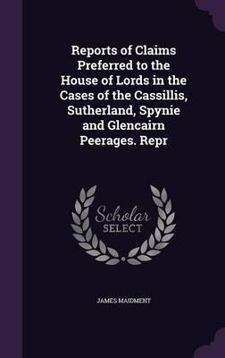 Reports of Claims Preferred to the House of Lords in the Cases of the Cassillis, Sutherland, Spynie and Glencairn Peerages. Repr by James Maidment image