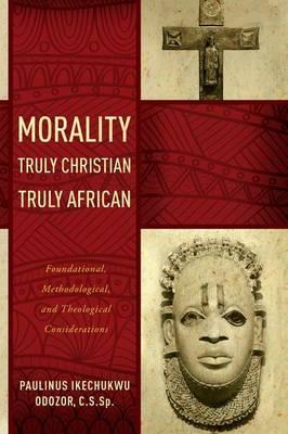 Morality Truly Christian, Truly African by Paulinus Ikechukwu Odozor C.S.Sp.