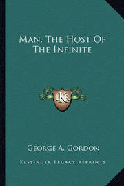 Man, the Host of the Infinite by George A.Gordon