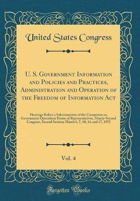 U. S. Government Information and Policies and Practices, Administration and Operation of the Freedom of Information ACT, Vol. 4 by United States Congress