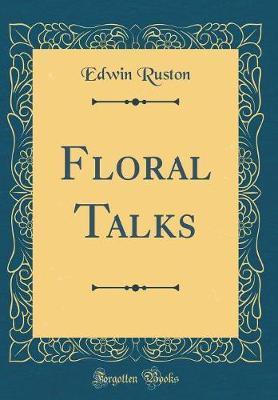 Floral Talks (Classic Reprint) by Edwin Ruston