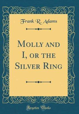 Molly and I, or the Silver Ring (Classic Reprint) by Frank R Adams image