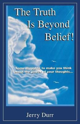 The Truth Is Beyond Belief! by Jerry Durr