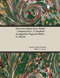 Procession Music from 'drake' - Composed by C. V. Stanford - Arranged for Organ by Walter G. Alcock by Charles Villiers Stanford
