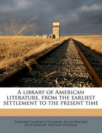 A Library of American Literature from the Earliest Settlement to the Present Time Volume 11 by Edmund Clarence Stedman