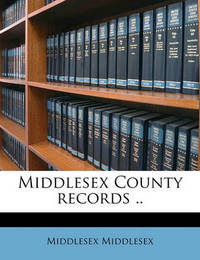 Middlesex County Records .. Volume 1 by Middlesex Middlesex