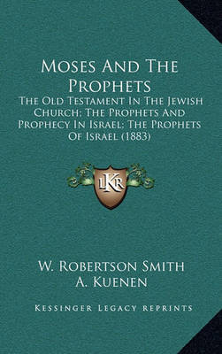Moses and the Prophets: The Old Testament in the Jewish Church; The Prophets and Prophecy in Israel; The Prophets of Israel (1883) by A Kuenen