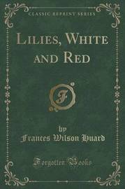 Lilies, White and Red (Classic Reprint) by Frances Wilson Huard