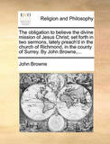 The Obligation to Believe the Divine Mission of Jesus Christ; Set Forth in Two Sermons, Lately Preach'd in the Church of Richmond, in the County of Surrey. by John Browne, ... by John Browne