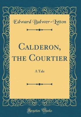 Calderon, the Courtier by Edward Bulwer Lytton
